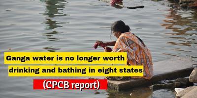 गंगा नदी – आठ राज्यों में पीने एवं स्नान योग्य नहीं रह गया है गंगा का जल (सीपीसीबी रिपोर्ट)