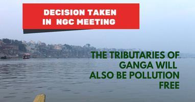 गंगा नदी - एनजीसी की बैठक में लिया गया निर्णय – गंगा की सहायक नदियाँ भी की जाएंगी प्रदूषण मुक्त