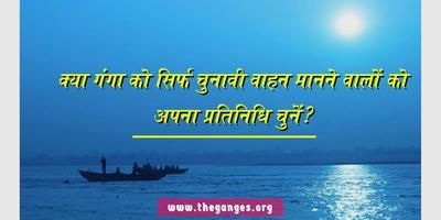 गंगा नदी - क्या गंगा को सिर्फ चुनावी वाहन मानने वालों को अपना प्रतिनिधि चुनें?