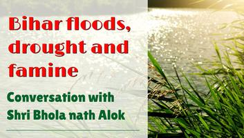 कोसी नदी अपडेट - बिहार बाढ़, सुखाड़ और अकाल, श्री भोला नाथ आलोक से हुई बातचीत के अंश