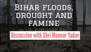 कोसी नदी अपडेट - बिहार बाढ़, सुखाड़ और अकाल, श्री मुन्नर यादव से हुई बातचीत के अंश