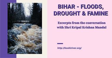 कोसी नदी अपडेट - बिहार बाढ़, सुखाड़ और अकाल, श्री कृपाल कृष्ण मण्डल से हुई बातचीत के अंश