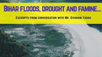 कोसी नदी अपडेट - बिहार बाढ़, सुखाड़ और अकाल, श्री सियाराम यादव से वार्तालाप के अंश