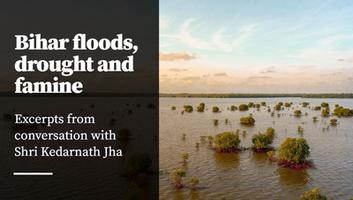 कोसी नदी अपडेट - बिहार बाढ़, सुखाड़ और अकाल, श्री केदारनाथ झा से हुई बातचीत के अंश